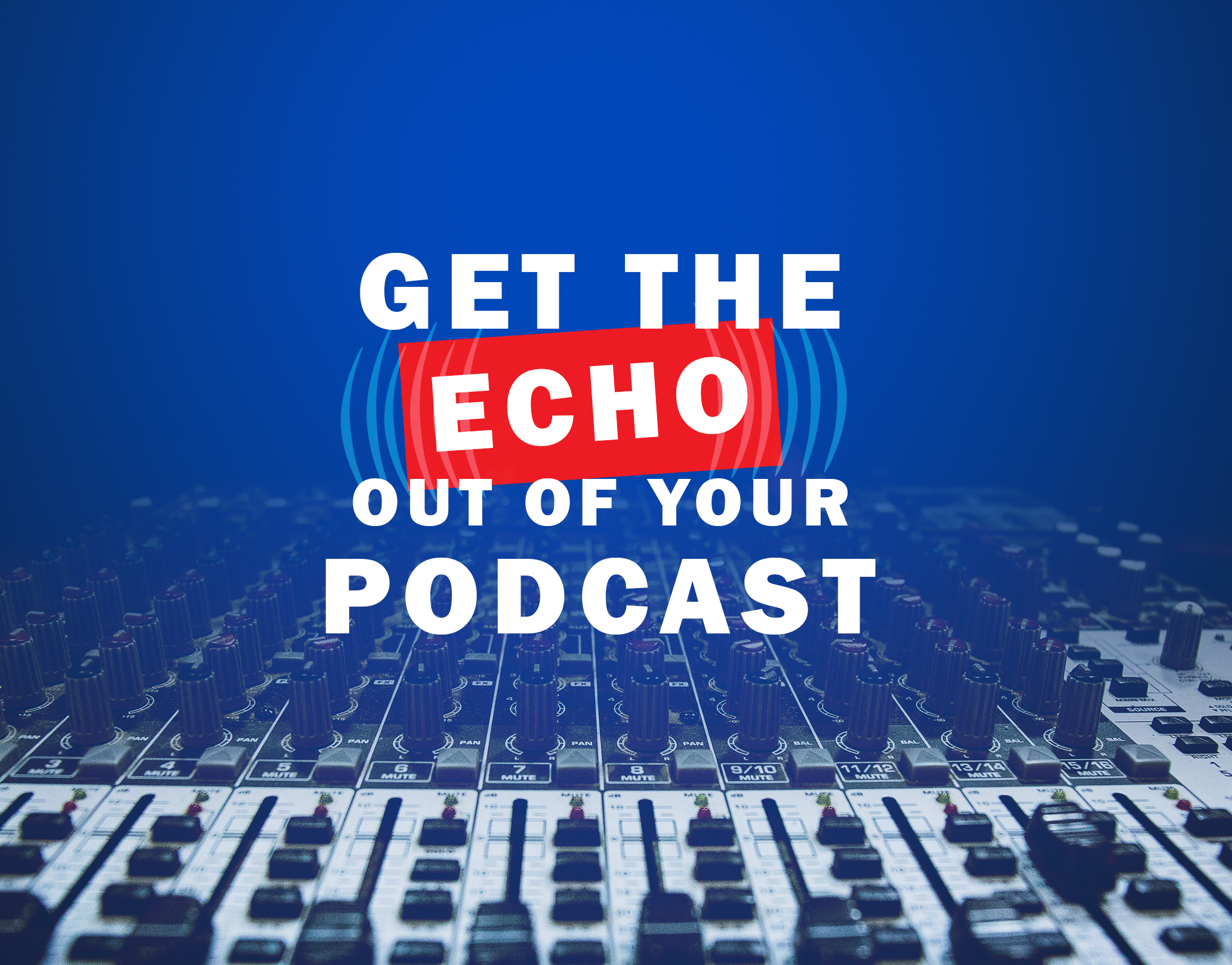 Get the Echo Out of Your Podcast